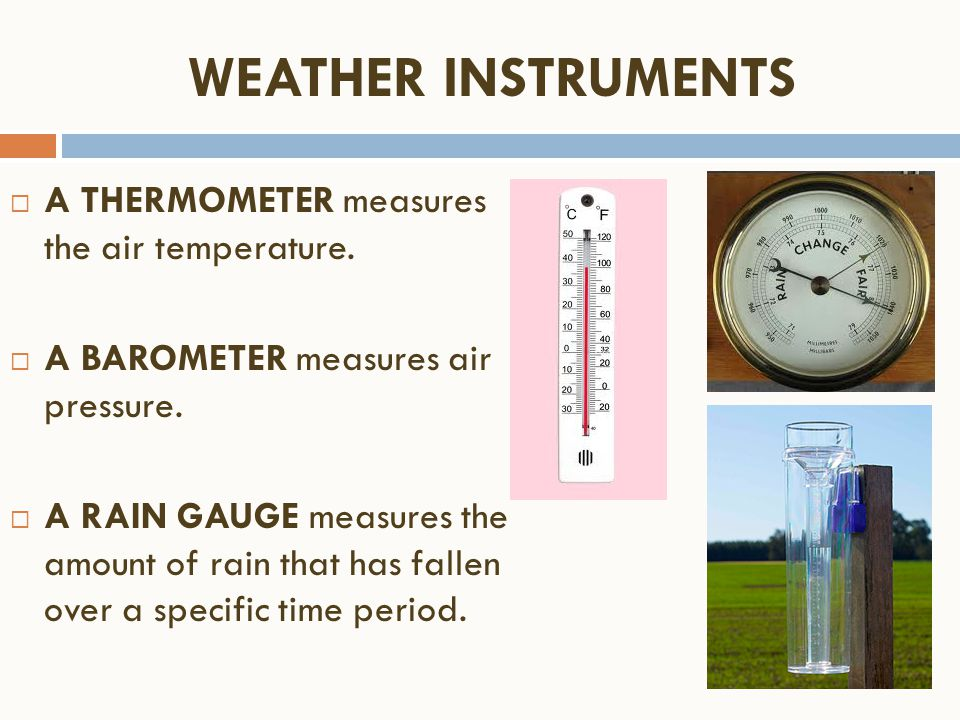  A THERMOMETER measures the air temperature.  A BAROMETER measures air pressure.  A RAIN GAUGE measures the amount of rain that has fallen over a s