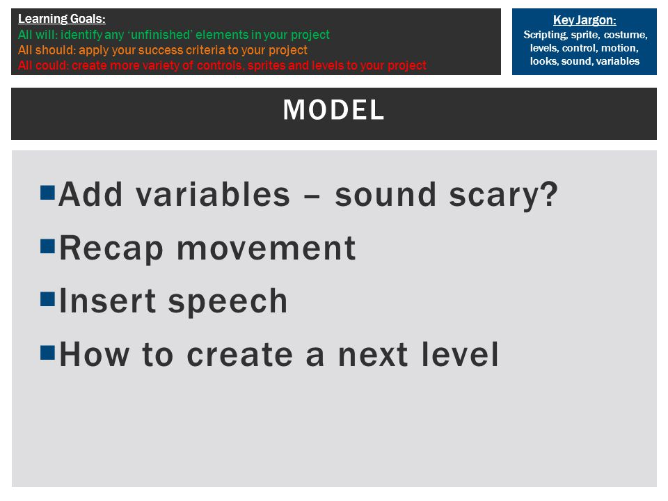 Key Jargon: Scripting, sprite, costume, levels, control, motion, looks, sound, variables Learning Goals: All will: identify any 'unfinished' elements in your project All should: apply your success criteria to your project All could: create more variety of controls, sprites and levels to your project  Add variables – sound scary.