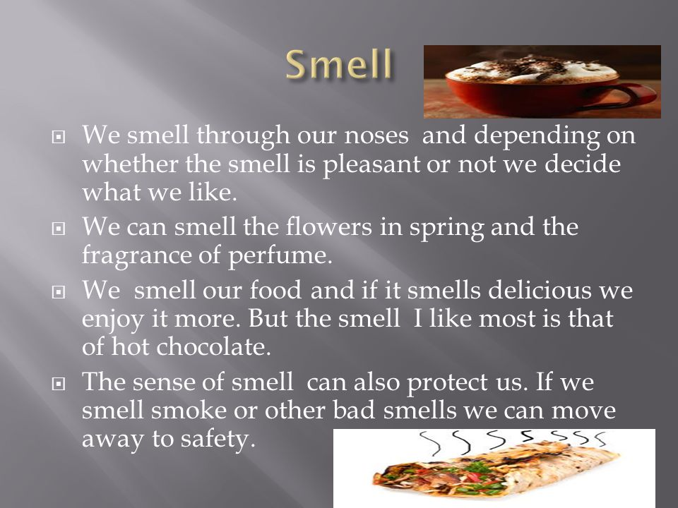  We smell through our noses and depending on whether the smell is pleasant or not we decide what we like.