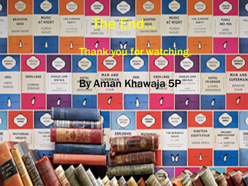 The End… Thank you for watching, By Aman Khawaja 5P.
