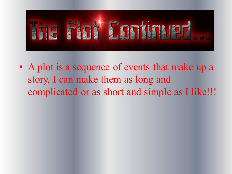 A plot is a sequence of events that make up a story, I can make them as long and complicated or as short and simple as I like!!!