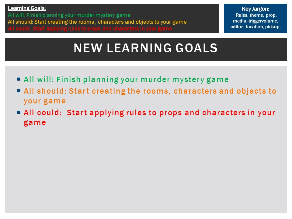 Key Jargon: Rules, theme, prop, media, triggervolume, editor, location, pickup, Learning Goals: All will: Finish planning your murder mystery game All