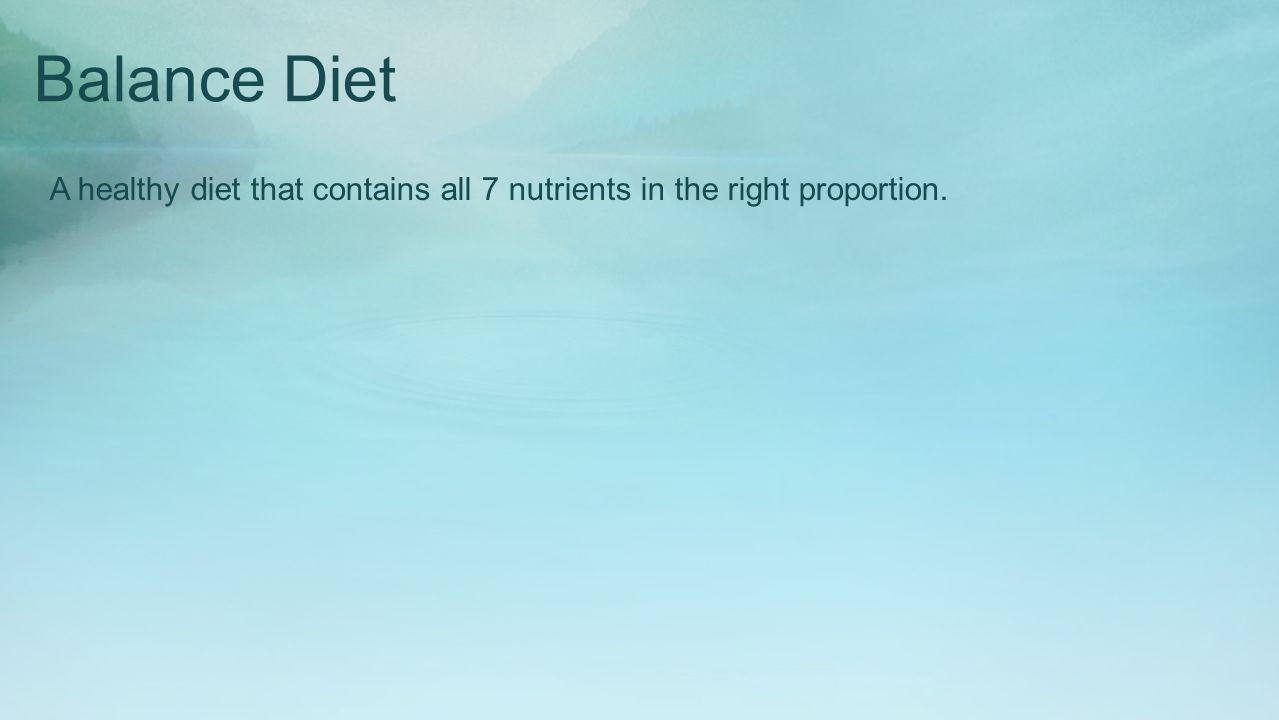 Balance Diet A healthy diet that contains all 7 nutrients in the right proportion.