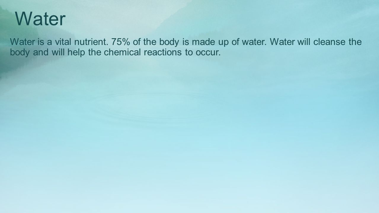 Water Water is a vital nutrient. 75% of the body is made up of water.