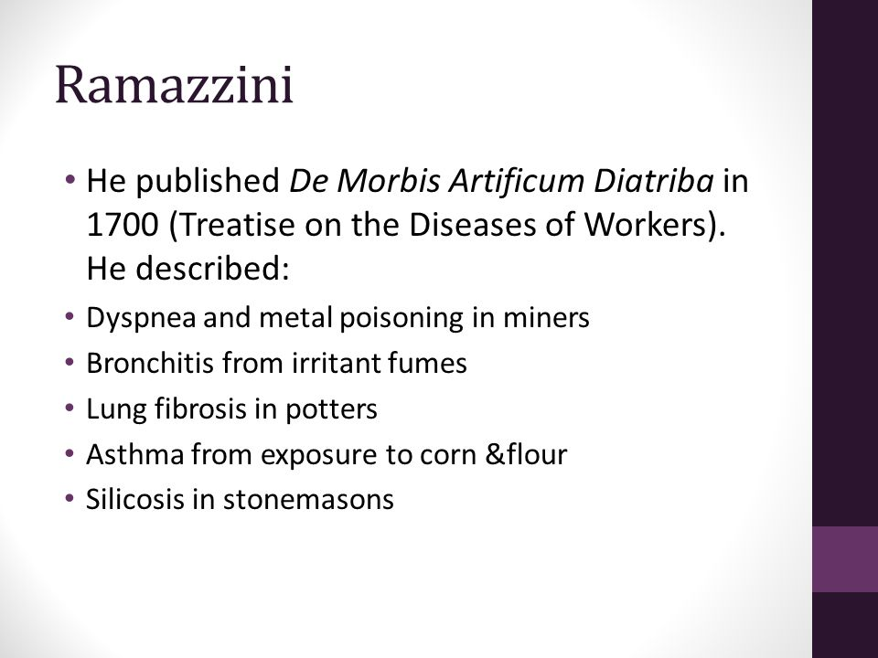 Ramazzini He published De Morbis Artificum Diatriba in 1700 (Treatise on the Diseases of Workers). He described: Dyspnea and metal poisoning in miners