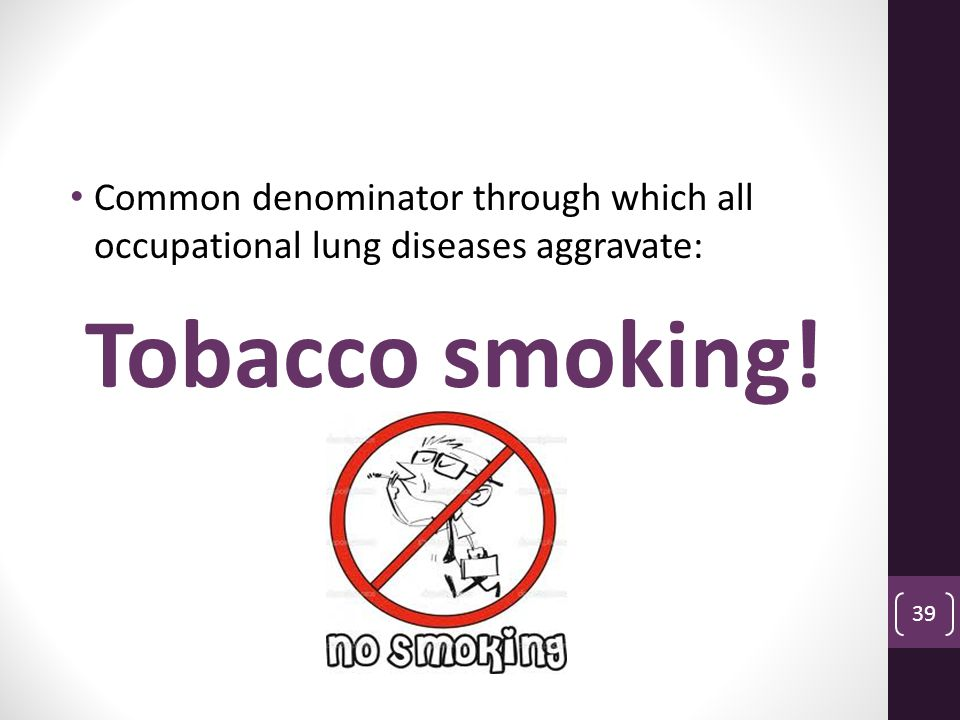 Common denominator through which all occupational lung diseases aggravate: Tobacco smoking! 39