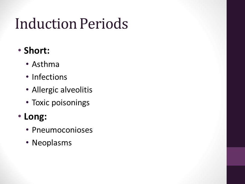 Induction Periods Short: Asthma Infections Allergic alveolitis Toxic poisonings Long: Pneumoconioses Neoplasms