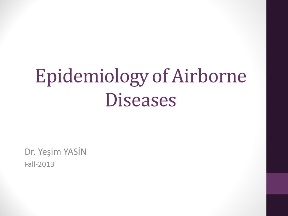 Epidemiology of Airborne Diseases Dr. Yeşim YASİN Fall-2013