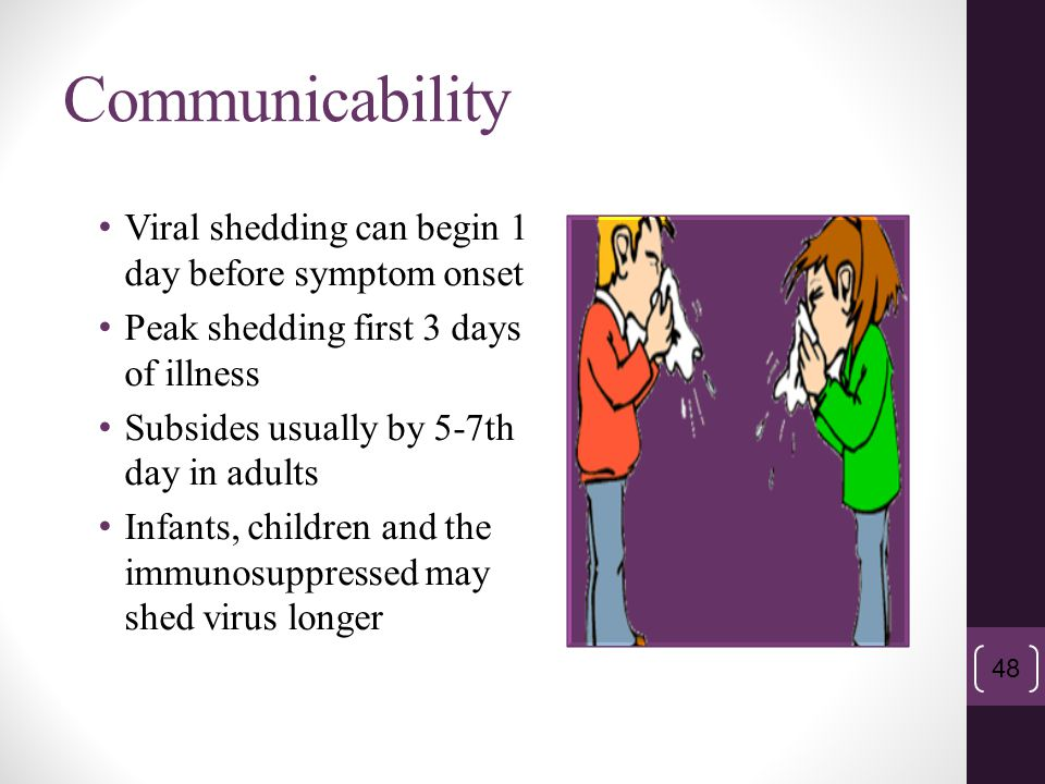 Communicability Viral shedding can begin 1 day before symptom onset Peak shedding first 3 days of illness Subsides usually by 5-7th day in adults Infa