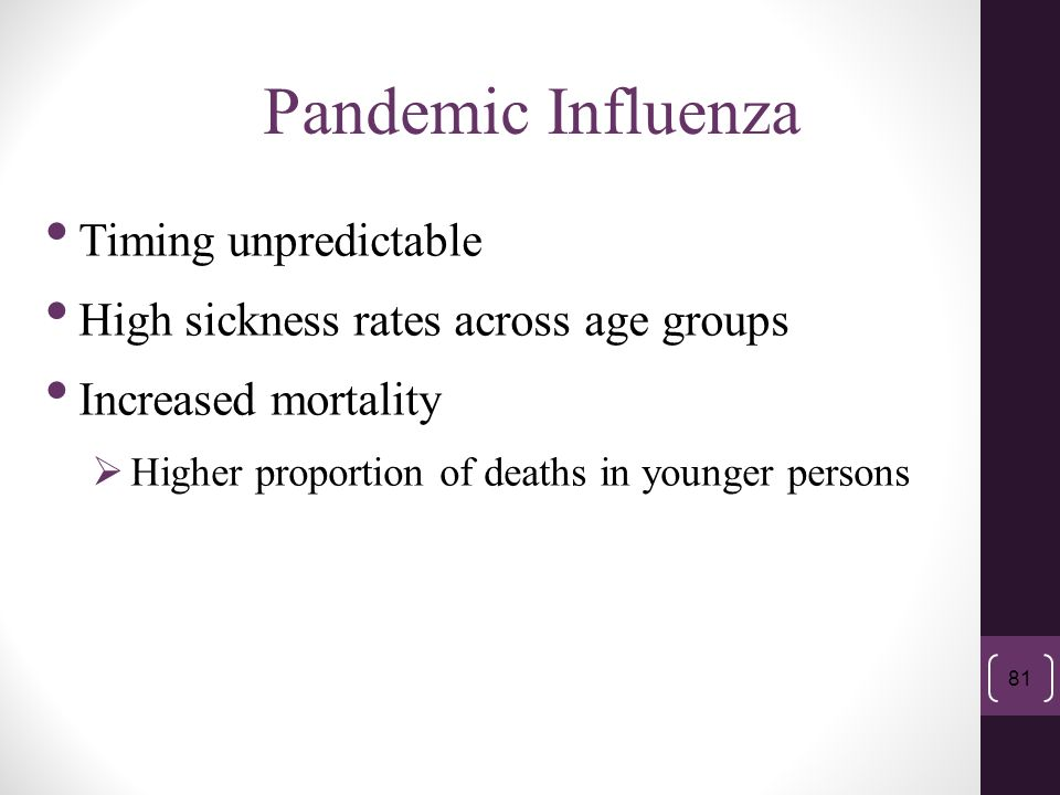 Pandemic Influenza 81 Timing unpredictable High sickness rates across age groups Increased mortality  Higher proportion of deaths in younger persons