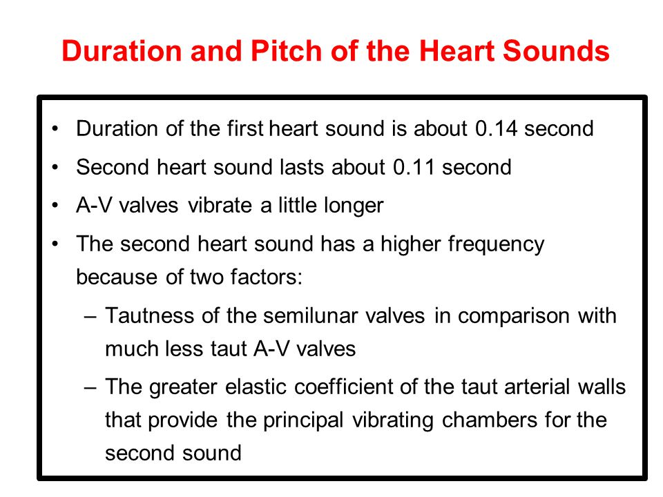 Duration and Pitch of the Heart Sounds Duration of the first heart sound is about 0.14 second Second heart sound lasts about 0.11 second A-V valves vibrate a little longer The second heart sound has a higher frequency because of two factors: –Tautness of the semilunar valves in comparison with much less taut A-V valves –The greater elastic coefficient of the taut arterial walls that provide the principal vibrating chambers for the second sound