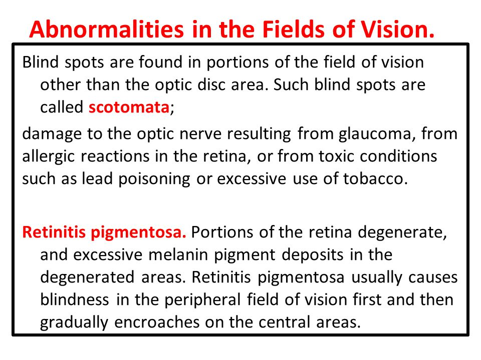 Abnormalities in the Fields of Vision. Blind spots are found in portions of the field of vision other than the optic disc area. Such blind spots are c