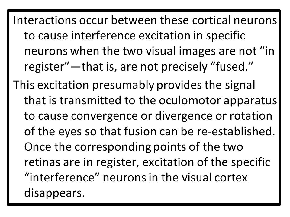 Interactions occur between these cortical neurons to cause interference excitation in specific neurons when the two visual images are not in register —that is, are not precisely fused. This excitation presumably provides the signal that is transmitted to the oculomotor apparatus to cause convergence or divergence or rotation of the eyes so that fusion can be re-established.