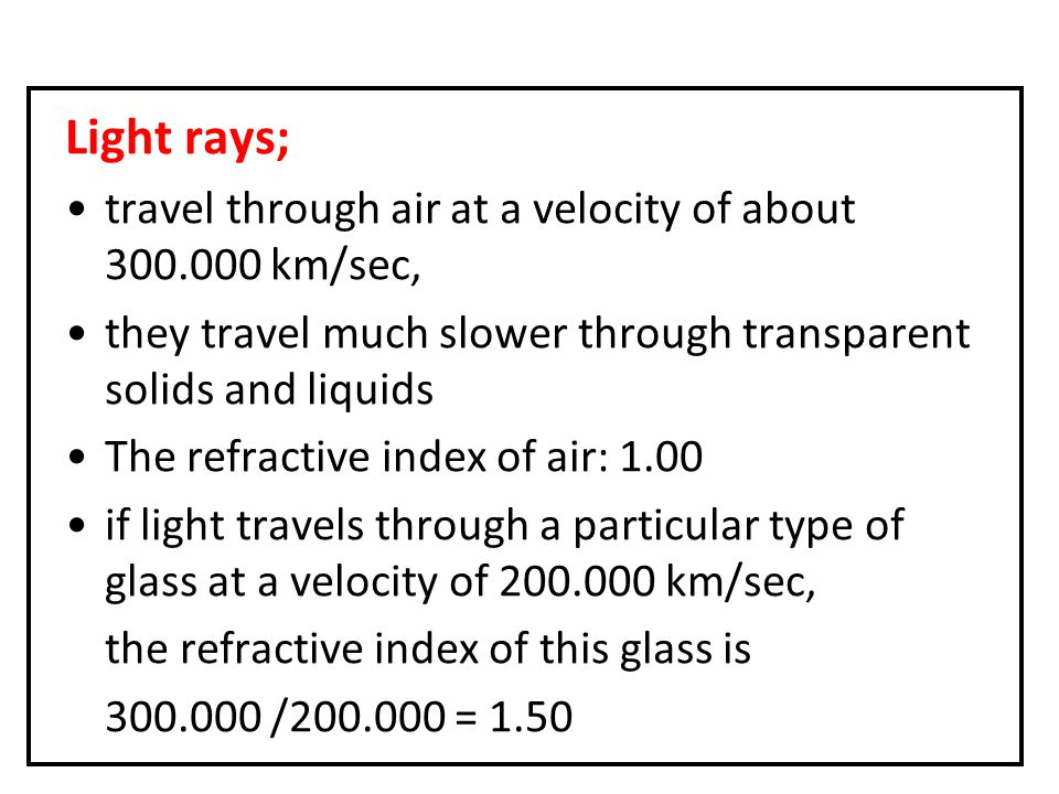 Light rays; travel through air at a velocity of about 300.000 km/sec, they travel much slower through transparent solids and liquids The refractive index of air: 1.00 if light travels through a particular type of glass at a velocity of 200.000 km/sec, the refractive index of this glass is 300.000 /200.000 = 1.50