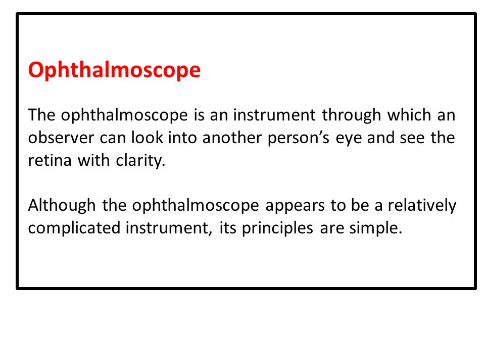 Ophthalmoscope The ophthalmoscope is an instrument through which an observer can look into another person's eye and see the retina with clarity.