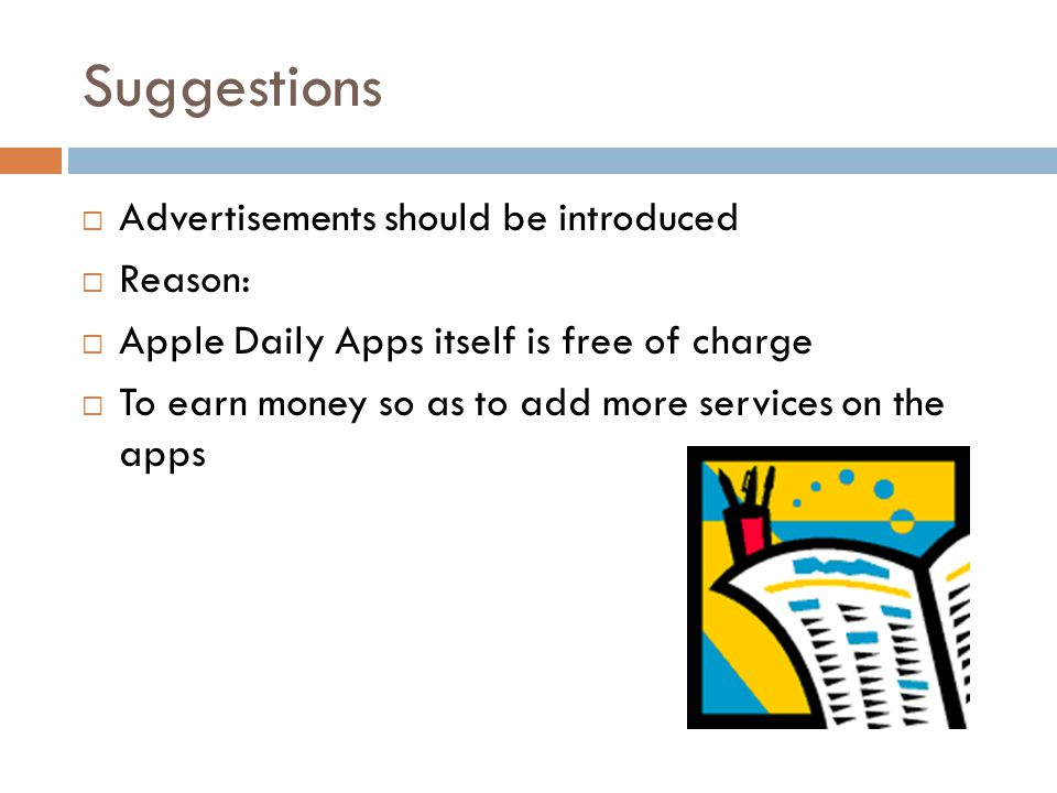 Suggestions  Advertisements should be introduced  Reason:  Apple Daily Apps itself is free of charge  To earn money so as to add more services on the apps