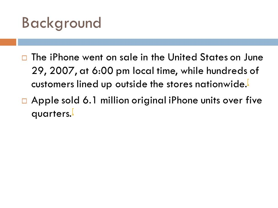 Background  The iPhone went on sale in the United States on June 29, 2007, at 6:00 pm local time, while hundreds of customers lined up outside the stores nationwide.