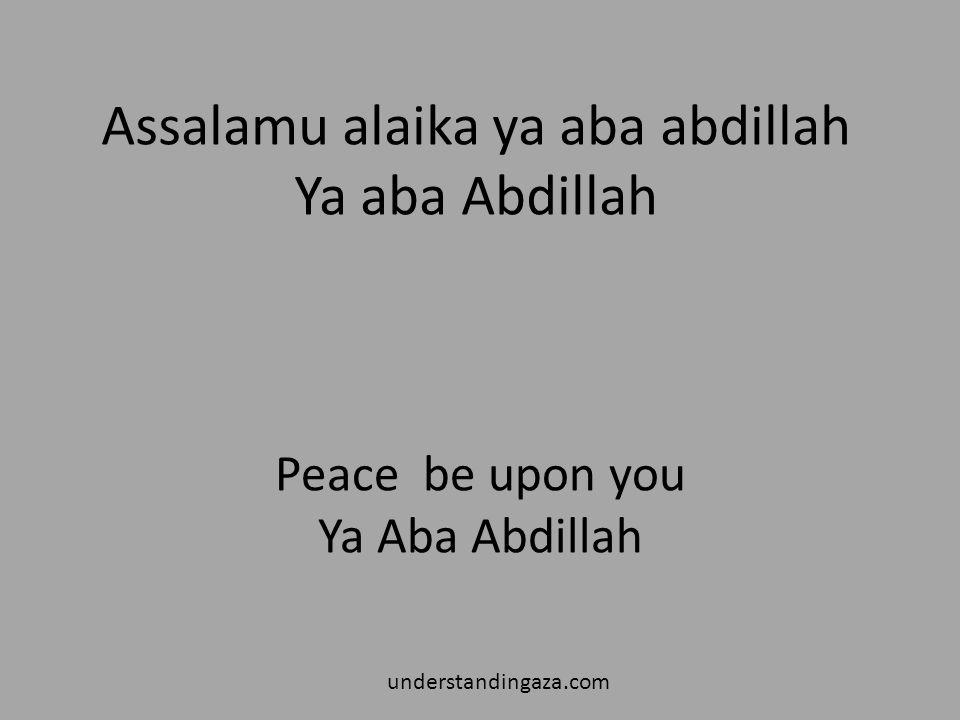 Assalamu alaika ya aba abdillah Ya aba Abdillah understandingaza.com Peace be upon you Ya Aba Abdillah