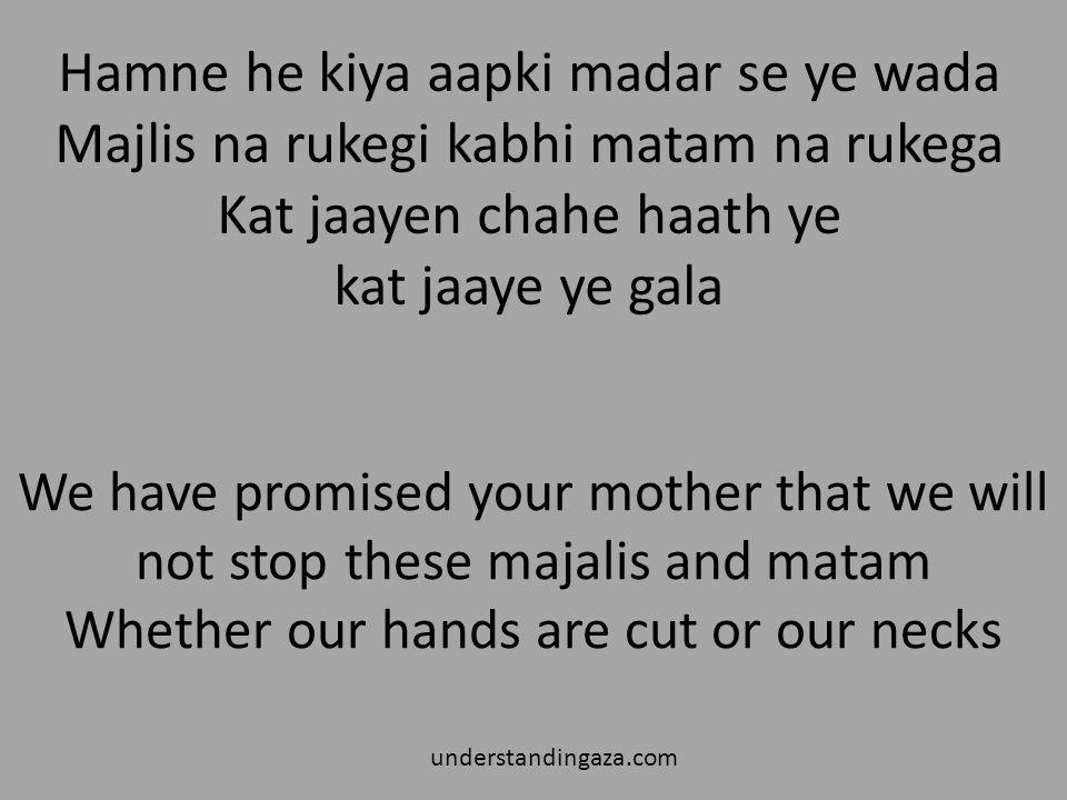 Hamne he kiya aapki madar se ye wada Majlis na rukegi kabhi matam na rukega Kat jaayen chahe haath ye kat jaaye ye gala understandingaza.com We have promised your mother that we will not stop these majalis and matam Whether our hands are cut or our necks