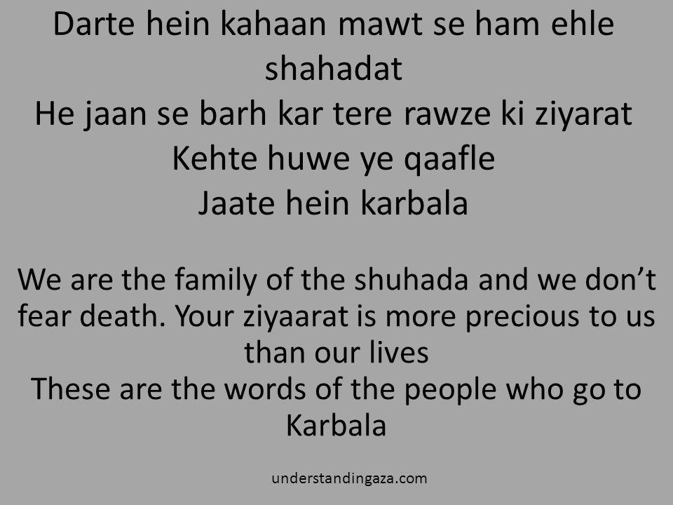 Darte hein kahaan mawt se ham ehle shahadat He jaan se barh kar tere rawze ki ziyarat Kehte huwe ye qaafle Jaate hein karbala understandingaza.com We are the family of the shuhada and we don't fear death.