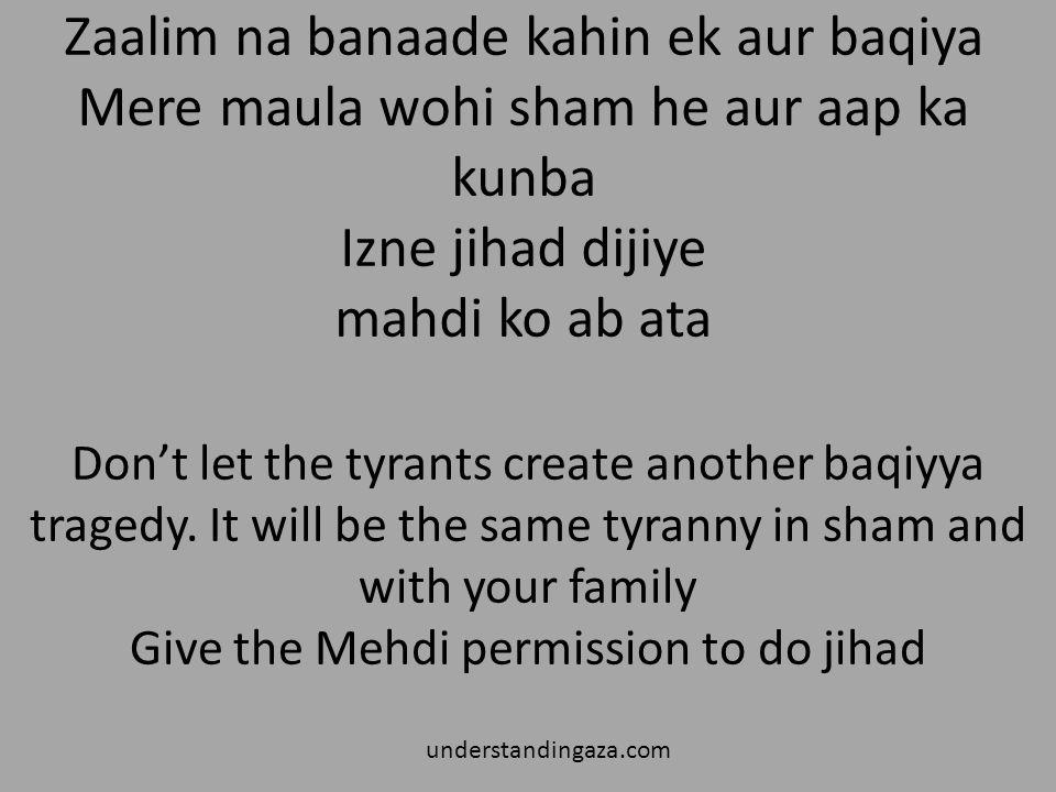 Zaalim na banaade kahin ek aur baqiya Mere maula wohi sham he aur aap ka kunba Izne jihad dijiye mahdi ko ab ata understandingaza.com Don't let the tyrants create another baqiyya tragedy.