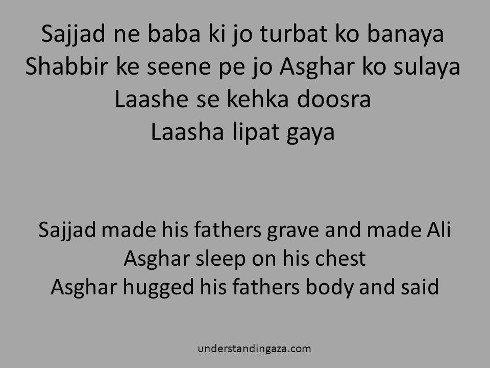 Sajjad ne baba ki jo turbat ko banaya Shabbir ke seene pe jo Asghar ko sulaya Laashe se kehka doosra Laasha lipat gaya understandingaza.com Sajjad made his fathers grave and made Ali Asghar sleep on his chest Asghar hugged his fathers body and said