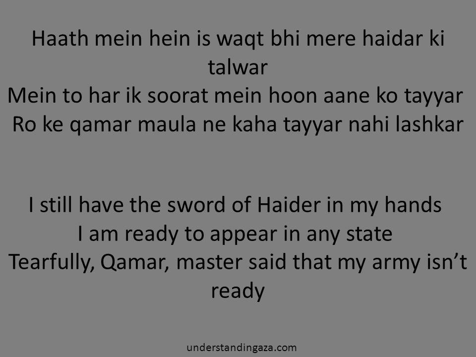 Haath mein hein is waqt bhi mere haidar ki talwar Mein to har ik soorat mein hoon aane ko tayyar Ro ke qamar maula ne kaha tayyar nahi lashkar I still