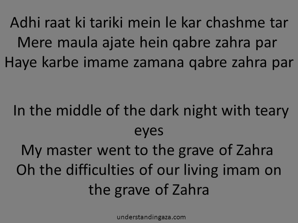 Adhi raat ki tariki mein le kar chashme tar Mere maula ajate hein qabre zahra par Haye karbe imame zamana qabre zahra par In the middle of the dark ni