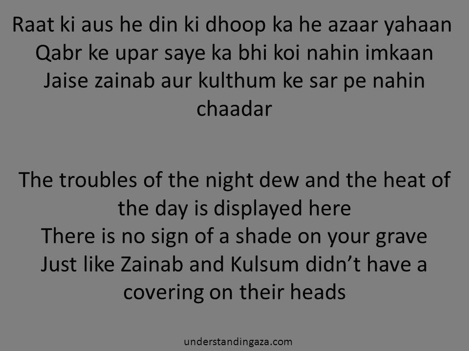 Raat ki aus he din ki dhoop ka he azaar yahaan Qabr ke upar saye ka bhi koi nahin imkaan Jaise zainab aur kulthum ke sar pe nahin chaadar The troubles