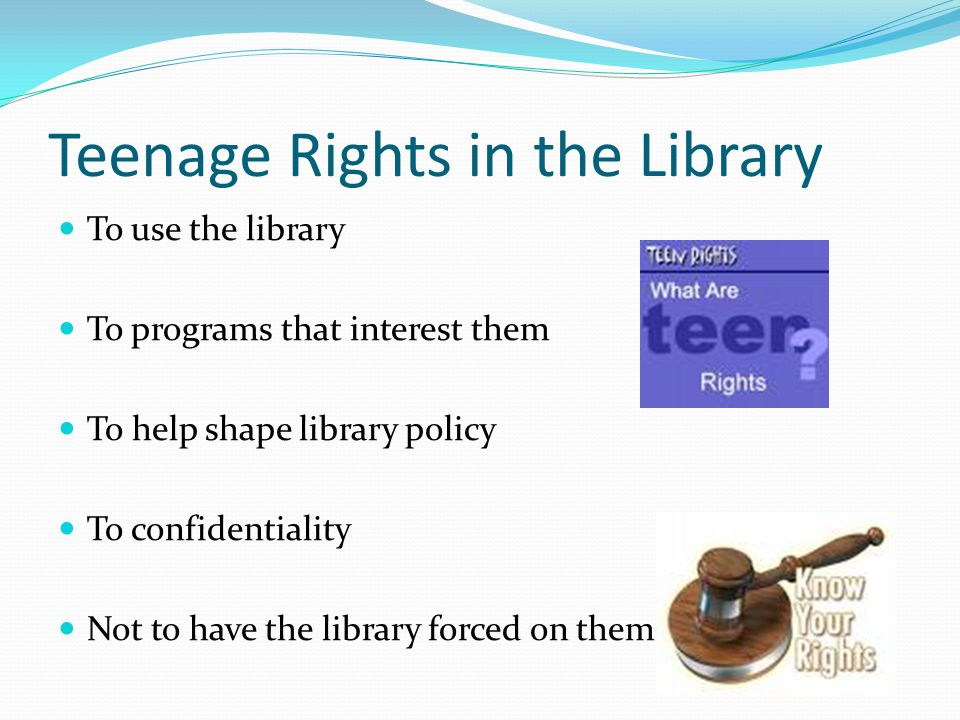 Teenage Rights in the Library To use the library To programs that interest them To help shape library policy To confidentiality Not to have the library forced on them