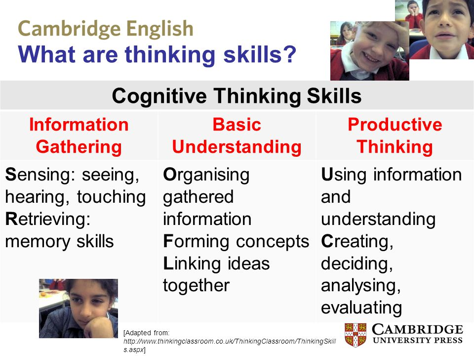 What are thinking skills? Cognitive Thinking Skills Information Gathering Basic Understanding Productive Thinking Sensing: seeing, hearing, touching R
