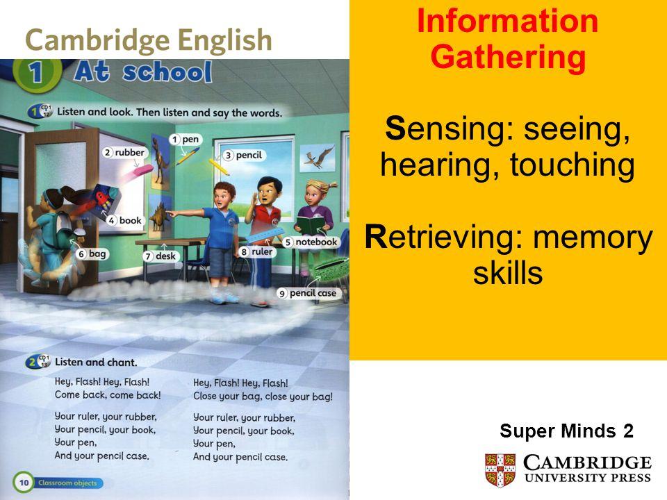 Information Gathering Sensing: seeing, hearing, touching Retrieving: memory skills Super Minds 2