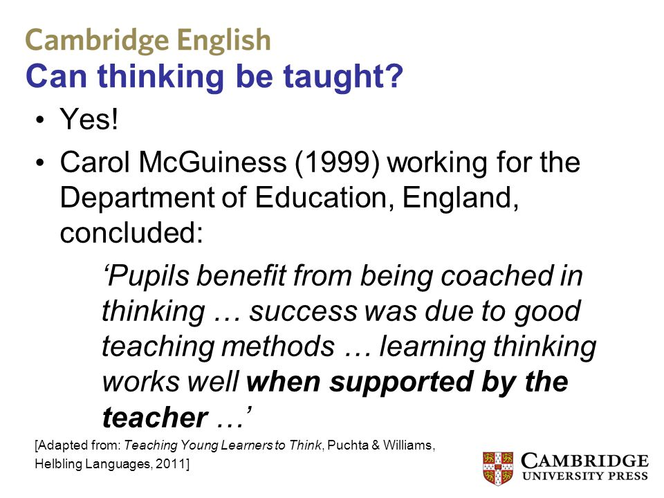 Can thinking be taught? Yes! Carol McGuiness (1999) working for the Department of Education, England, concluded: 'Pupils benefit from being coached in