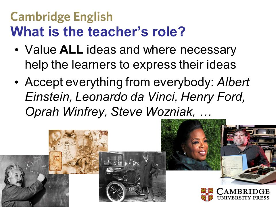 What is the teacher's role? Value ALL ideas and where necessary help the learners to express their ideas Accept everything from everybody: Albert Eins