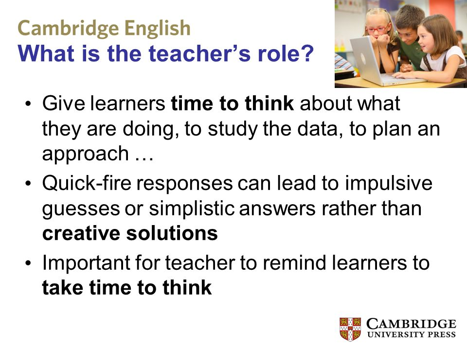 What is the teacher's role? Give learners time to think about what they are doing, to study the data, to plan an approach … Quick-fire responses can l