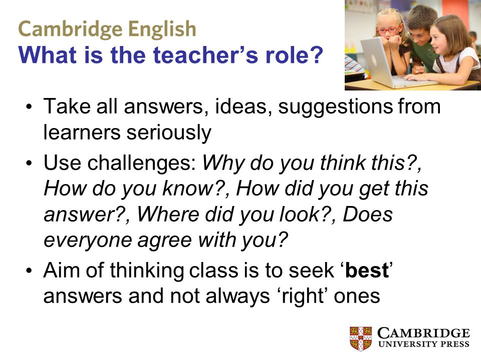 What is the teacher's role? Take all answers, ideas, suggestions from learners seriously Use challenges: Why do you think this?, How do you know?, How