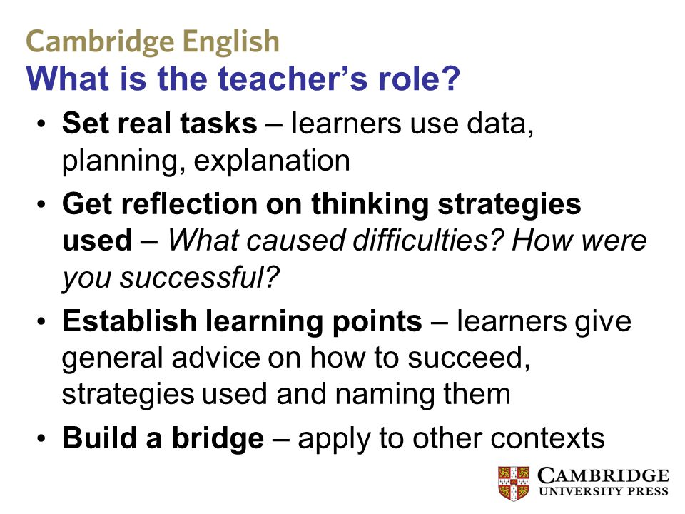 What is the teacher's role? Set real tasks – learners use data, planning, explanation Get reflection on thinking strategies used – What caused difficu