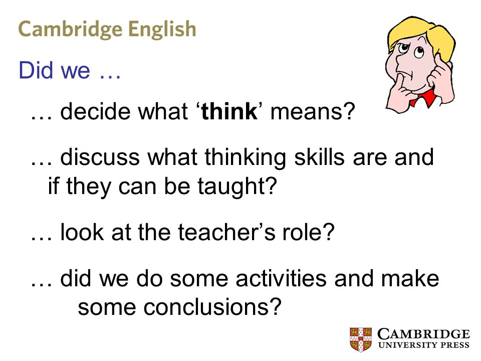 Did we … … decide what 'think' means? … discuss what thinking skills are and if they can be taught? … look at the teacher's role? … did we do some act