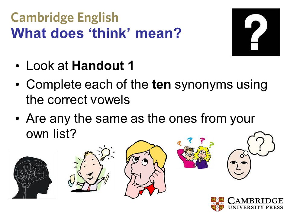 What does 'think' mean? Look at Handout 1 Complete each of the ten synonyms using the correct vowels Are any the same as the ones from your own list?
