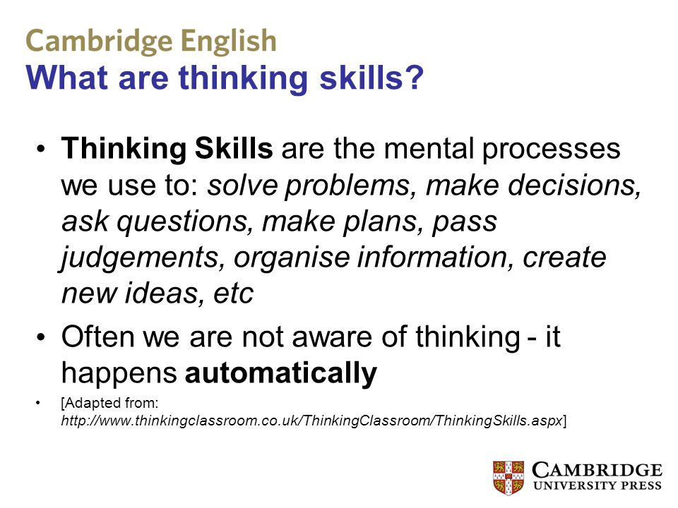 What are thinking skills? Thinking Skills are the mental processes we use to: solve problems, make decisions, ask questions, make plans, pass judgemen