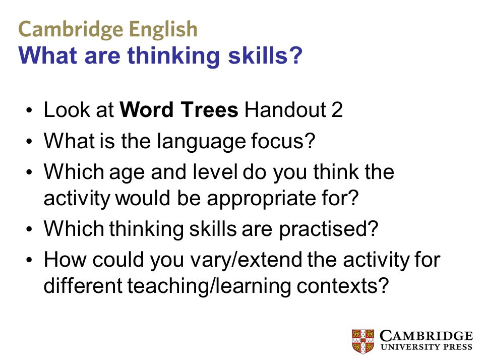 What are thinking skills? Look at Word Trees Handout 2 What is the language focus? Which age and level do you think the activity would be appropriate