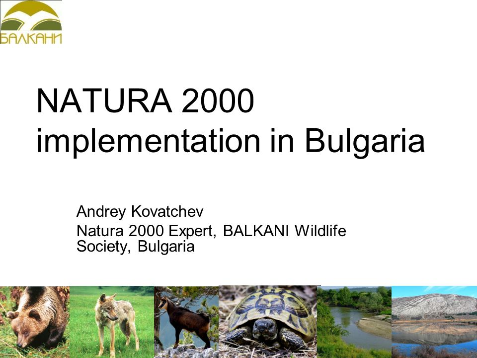NATURA 2000 implementation in Bulgaria Andrey Kovatchev Natura 2000 Expert, BALKANI Wildlife Society, Bulgaria