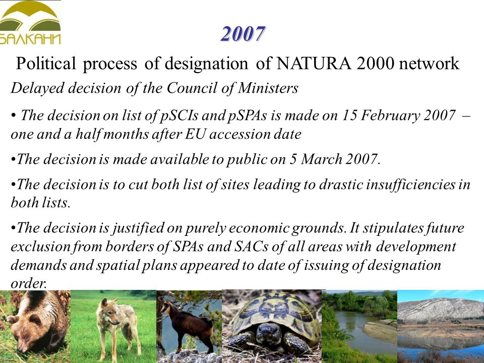 2007 Political process of designation of NATURA 2000 network Delayed decision of the Council of Ministers The decision on list of pSCIs and pSPAs is made on 15 February 2007 – one and a half months after EU accession date The decision is made available to public on 5 March 2007.