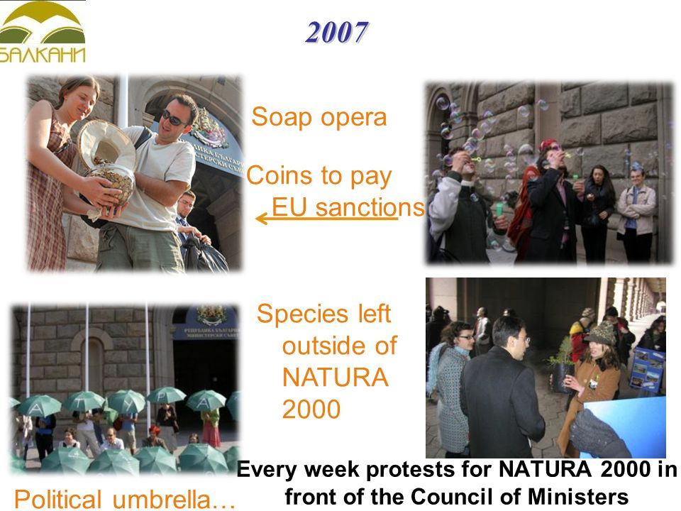 2007 Every week protests for NATURA 2000 in front of the Council of Ministers Political umbrella… Soap opera Coins to pay EU sanctions Species left outside of NATURA 2000