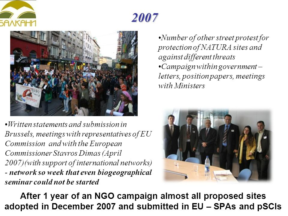 2007 Written statements and submission in Brussels, meetings with representatives of EU Commission and with the European Commissioner Stavros Dimas (April 2007)(with support of international networks)‏ - network so week that even biogeographical seminar could not be started Number of other street protest for protection of NATURA sites and against different threats Campaign within government – letters, position papers, meetings with Ministers After 1 year of an NGO campaign almost all proposed sites adopted in December 2007 and submitted in EU – SPAs and pSCIs