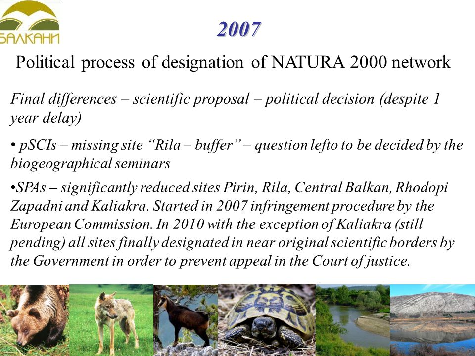 2007 Political process of designation of NATURA 2000 network Final differences – scientific proposal – political decision (despite 1 year delay) pSCIs – missing site Rila – buffer – question lefto to be decided by the biogeographical seminars SPAs – significantly reduced sites Pirin, Rila, Central Balkan, Rhodopi Zapadni and Kaliakra.