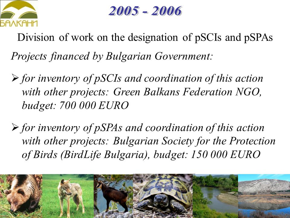 Projects financed by Bulgarian Government:  for inventory of pSCIs and coordination of this action with other projects: Green Balkans Federation NGO, budget: 700 000 EURO  for inventory of pSPAs and coordination of this action with other projects: Bulgarian Society for the Protection of Birds (BirdLife Bulgaria), budget: 150 000 EURO Division of work on the designation of pSCIs and pSPAs