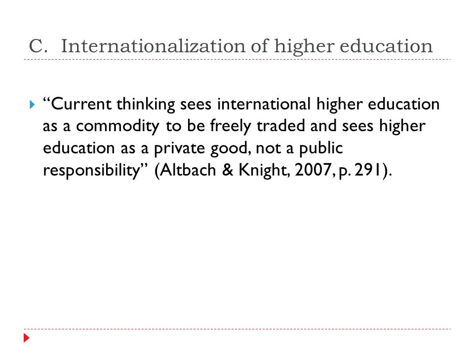 """C. Internationalization of higher education  """"Current thinking sees international higher education as a commodity to be freely traded and sees higher"""