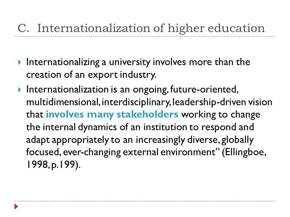 C. Internationalization of higher education  Internationalizing a university involves more than the creation of an export industry.  Internationaliz