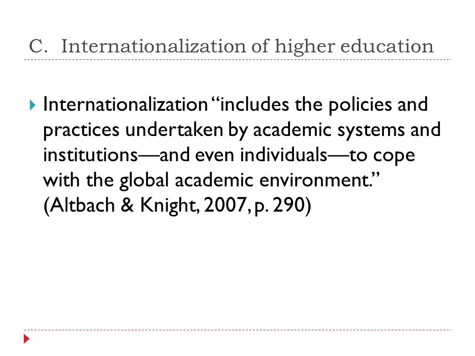 """C. Internationalization of higher education  Internationalization """"includes the policies and practices undertaken by academic systems and institution"""